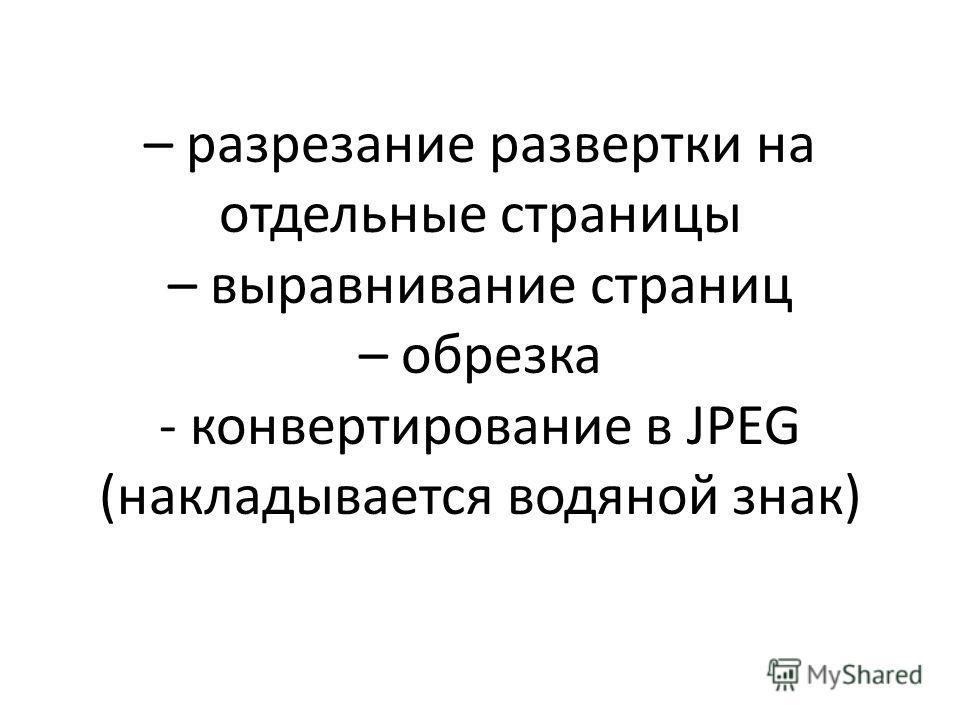 – разрезание развертки на отдельные страницы – выравнивание страниц – обрезка - конвертирование в JPEG (накладывается водяной знак)