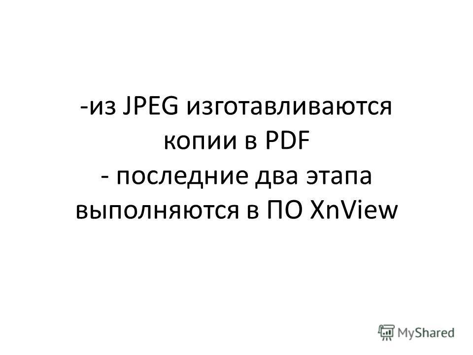-из JPEG изготавливаются копии в PDF - последние два этапа выполняются в ПО XnView