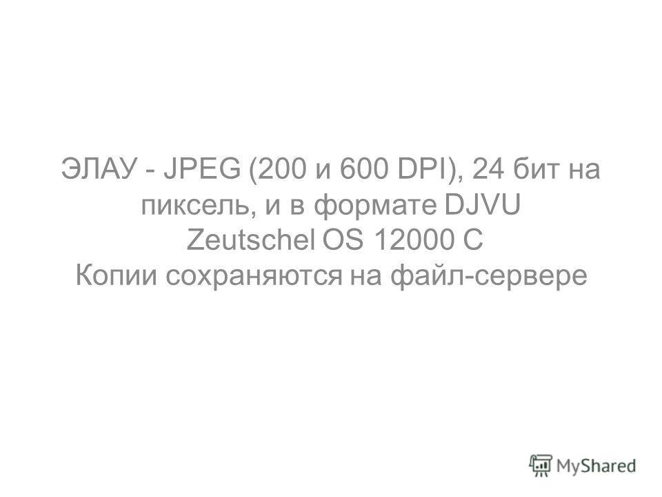 ЭЛАУ - JPEG (200 и 600 DPI), 24 бит на пиксель, и в формате DJVU Zeutschel OS 12000 C Копии сохраняются на файл-сервере