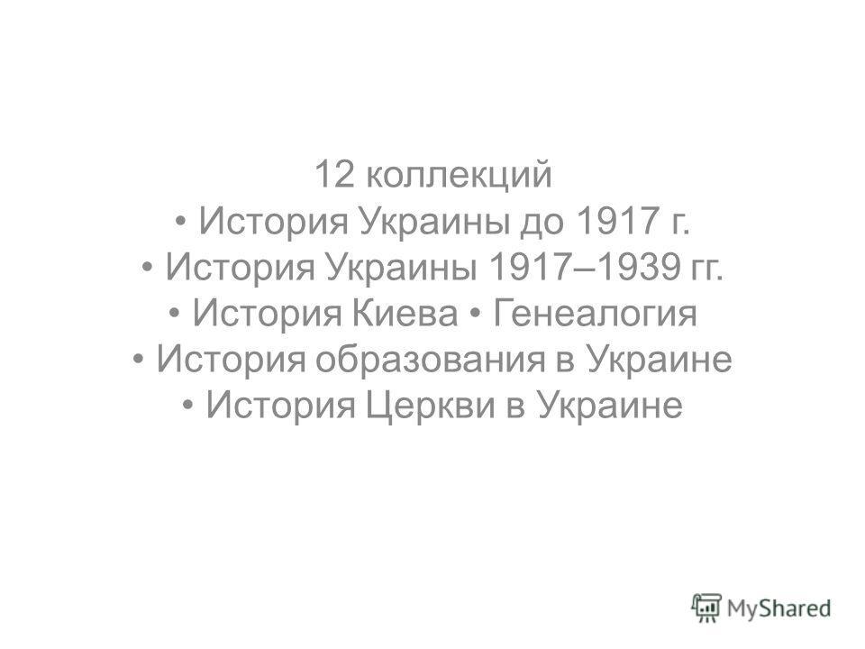 12 коллекций История Украины до 1917 г. История Украины 1917–1939 гг. История Киева Генеалогия История образования в Украине История Церкви в Украине