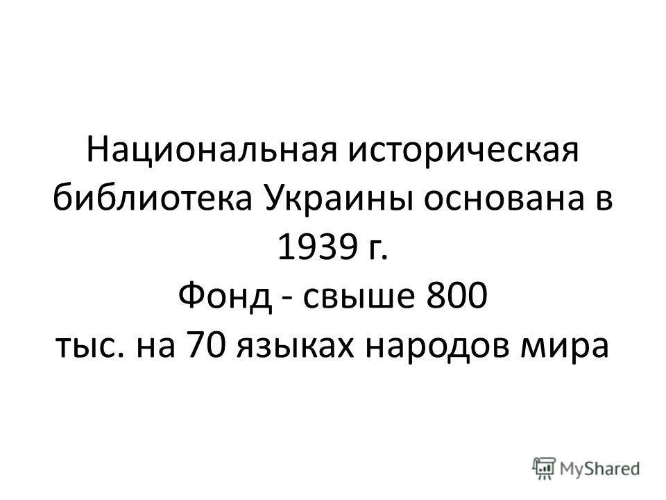 Национальная историческая библиотека Украины основана в 1939 г. Фонд - свыше 800 тыс. на 70 языках народов мира