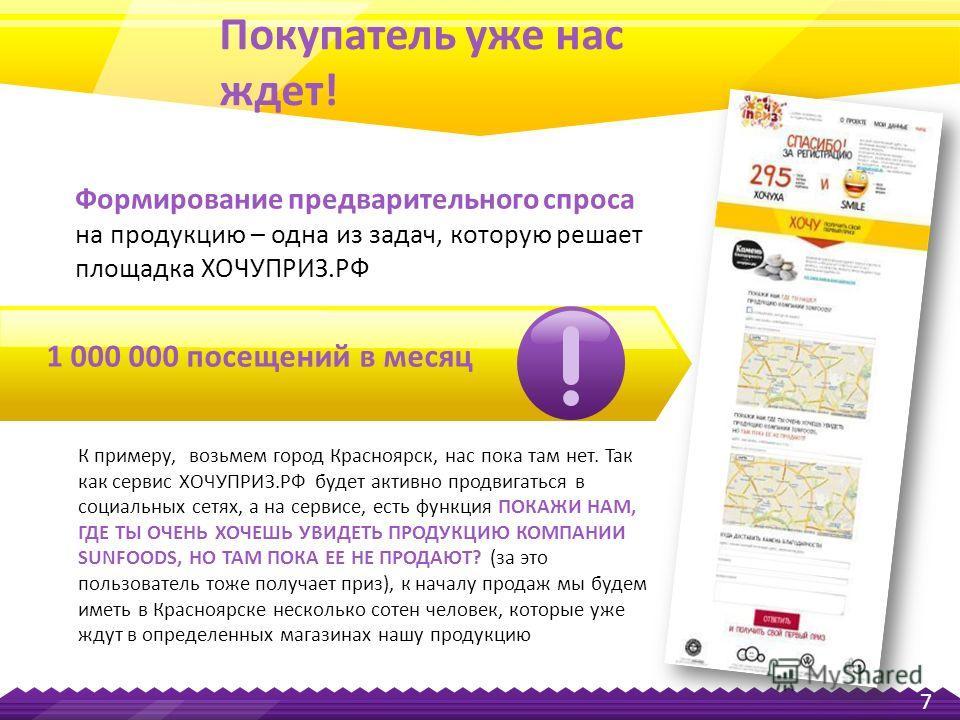 К примеру, возьмем город Красноярск, нас пока там нет. Так как сервис ХОЧУПРИЗ.РФ будет активно продвигаться в социальных сетях, а на сервисе, есть функция ПОКАЖИ НАМ, ГДЕ ТЫ ОЧЕНЬ ХОЧЕШЬ УВИДЕТЬ ПРОДУКЦИЮ КОМПАНИИ SUNFOODS, НО ТАМ ПОКА ЕЕ НЕ ПРОДАЮТ