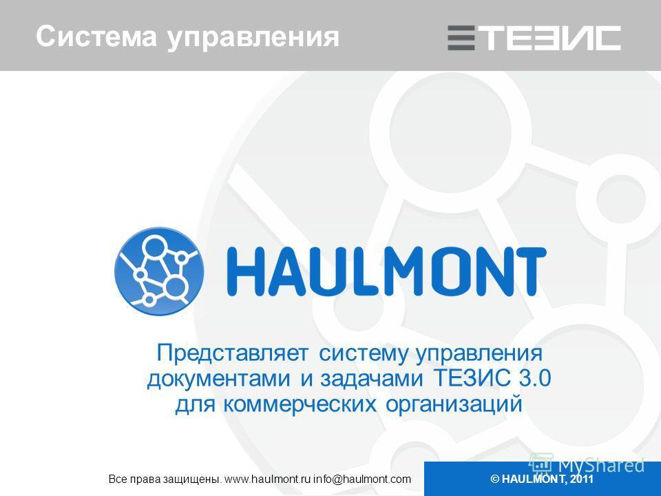 Система управления Представляет систему управления документами и задачами ТЕЗИС 3.0 для коммерческих организаций © HAULMONT, 2011 Все права защищены. www.haulmont.ru info@haulmont.com