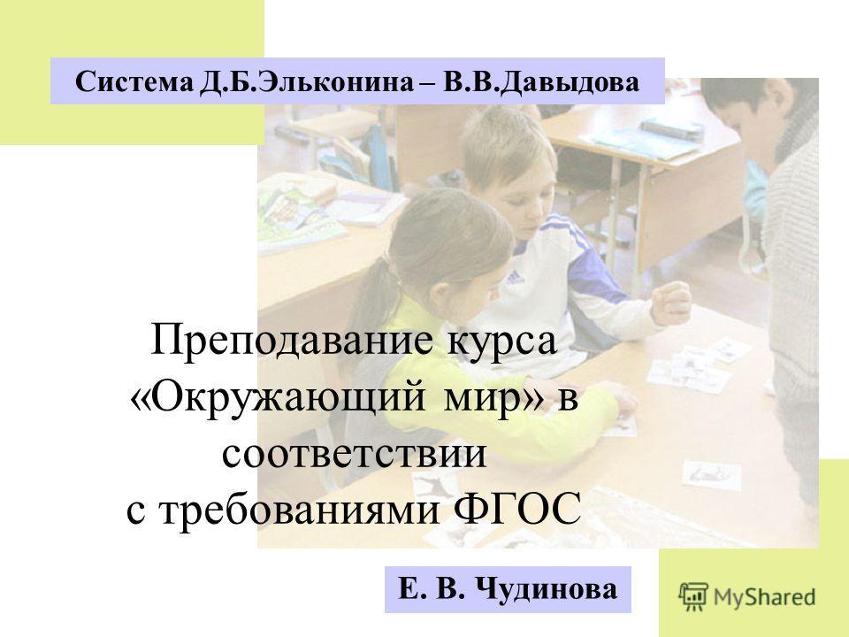 Система Д.Б.Эльконина – В.В.Давыдова Преподавание курса «Окружающий мир» в соответствии с требованиями ФГОС Е. В. Чудинова