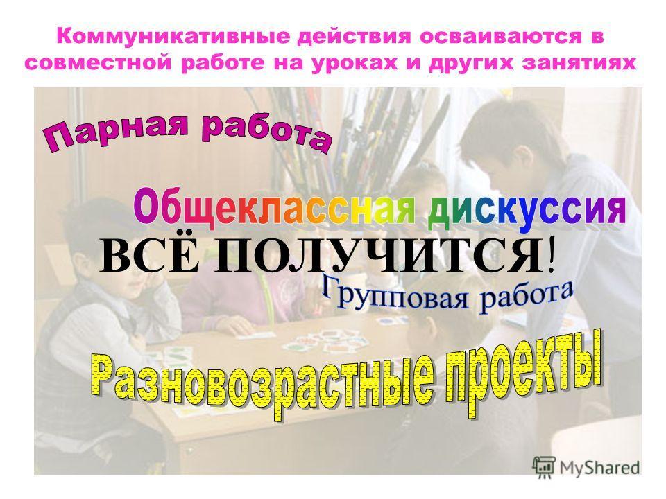 Коммуникативные действия осваиваются в совместной работе на уроках и других занятиях ВСЁ ПОЛУЧИТСЯ!