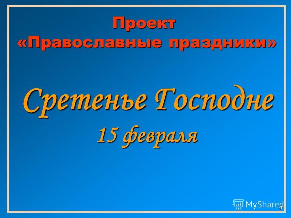 Проект «Православные праздники» Сретенье Господне 15 февраля