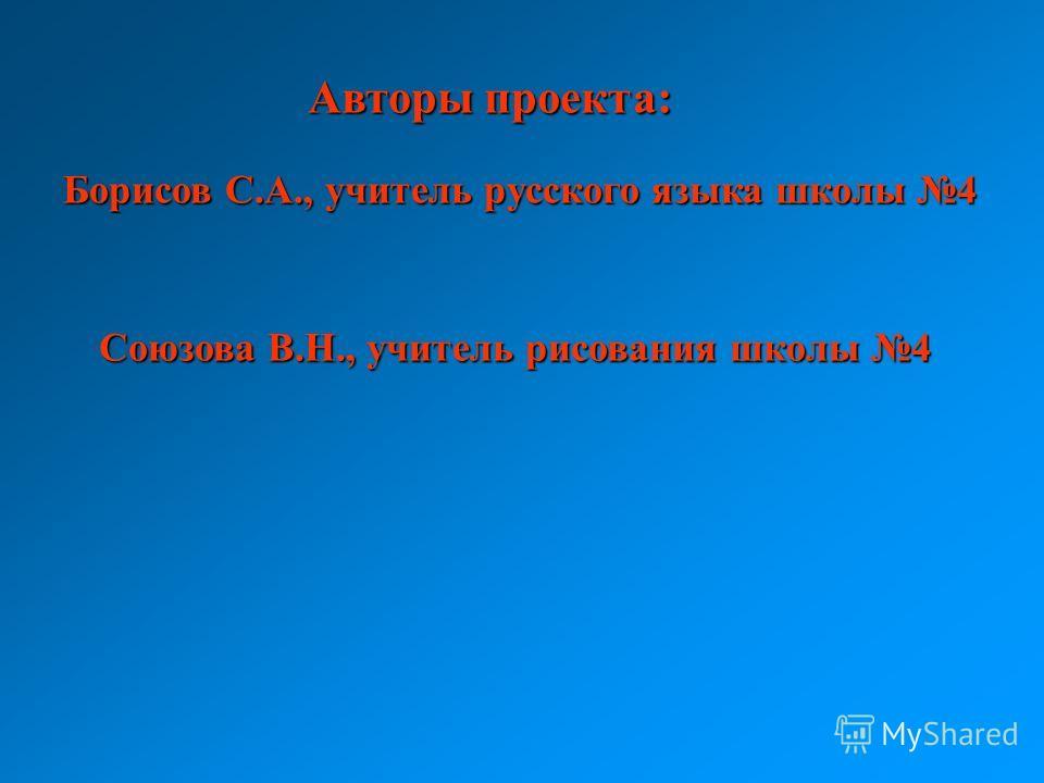Авторы проекта: Борисов С.А., учитель русского языка школы 4 Союзова В.Н., учитель рисования школы 4