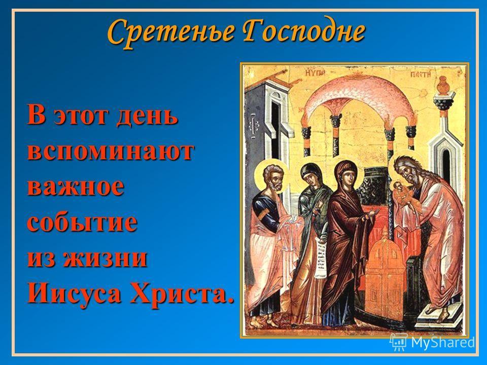 Сретенье Господне В этот день вспоминают важное событие из жизни Иисуса Христа.