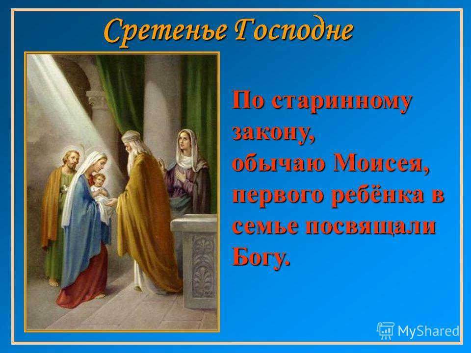 Сретенье Господне По старинному закону, обычаю Моисея, первого ребёнка в семье посвящали Богу.