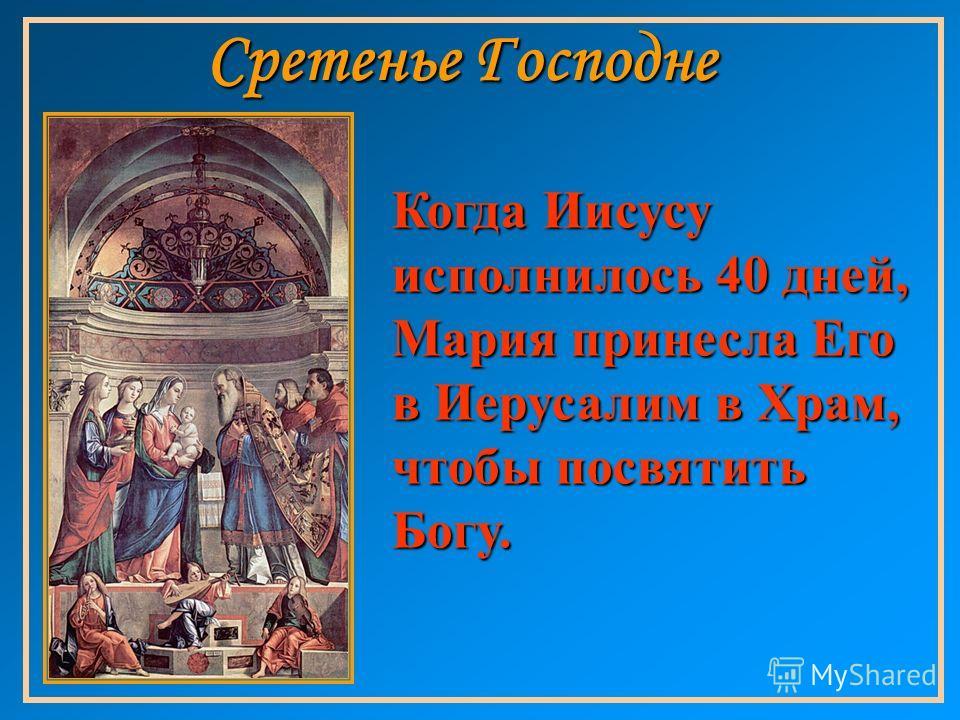 Когда Иисусу исполнилось 40 дней, Мария принесла Его в Иерусалим в Храм, чтобы посвятить Богу.