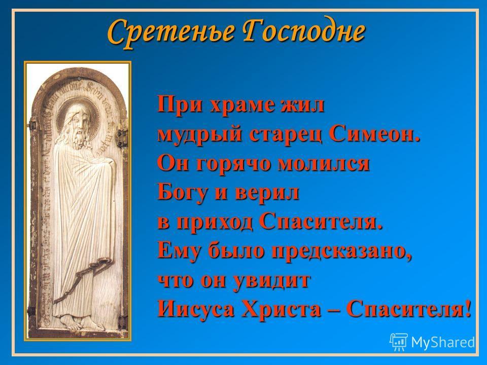 При храме жил мудрый старец Симеон. Он горячо молился Богу и верил в приход Спасителя. Ему было предсказано, что он увидит Иисуса Христа – Спасителя!