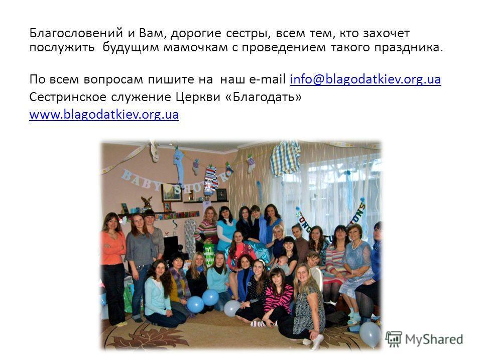 Благословений и Вам, дорогие сестры, всем тем, кто захочет послужить будущим мамочкам с проведением такого праздника. По всем вопросам пишите на наш e-mail info@blagodatkiev.org.ua Сестринское служение Церкви «Благодать» www.blagodatkiev.org.ua
