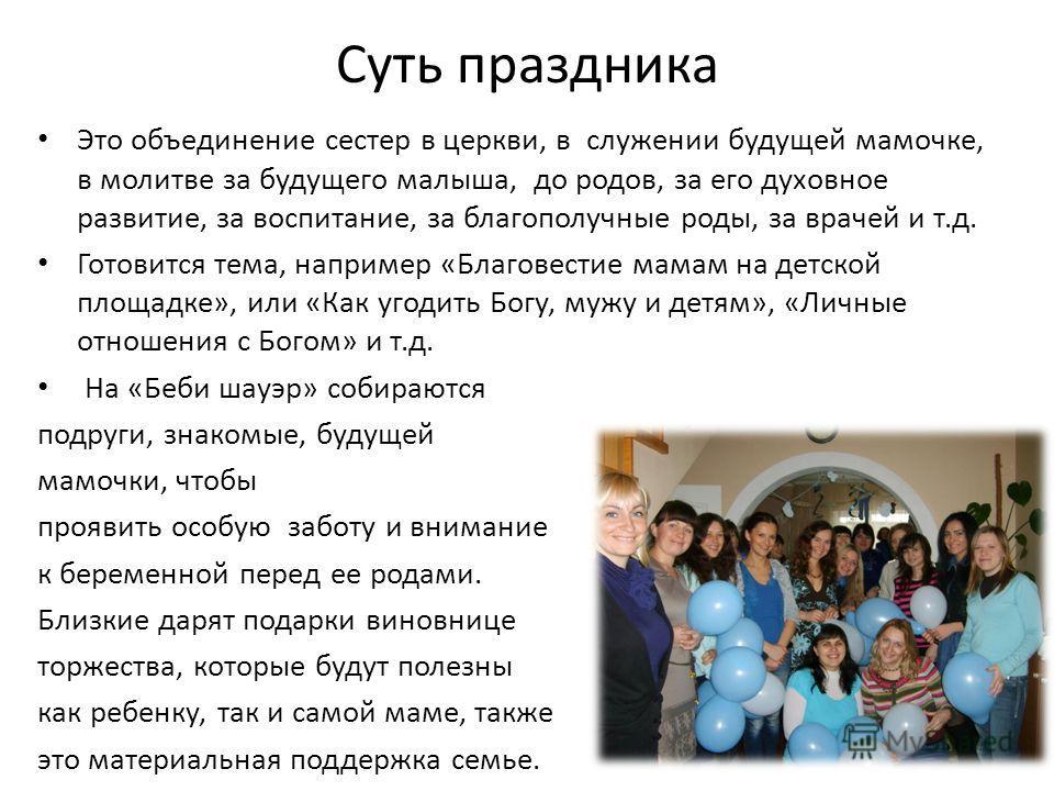 Суть праздника Это объединение сестер в церкви, в служении будущей мамочке, в молитве за будущего малыша, до родов, за его духовное развитие, за воспитание, за благополучные роды, за врачей и т.д. Готовится тема, например «Благовестие мамам на детско