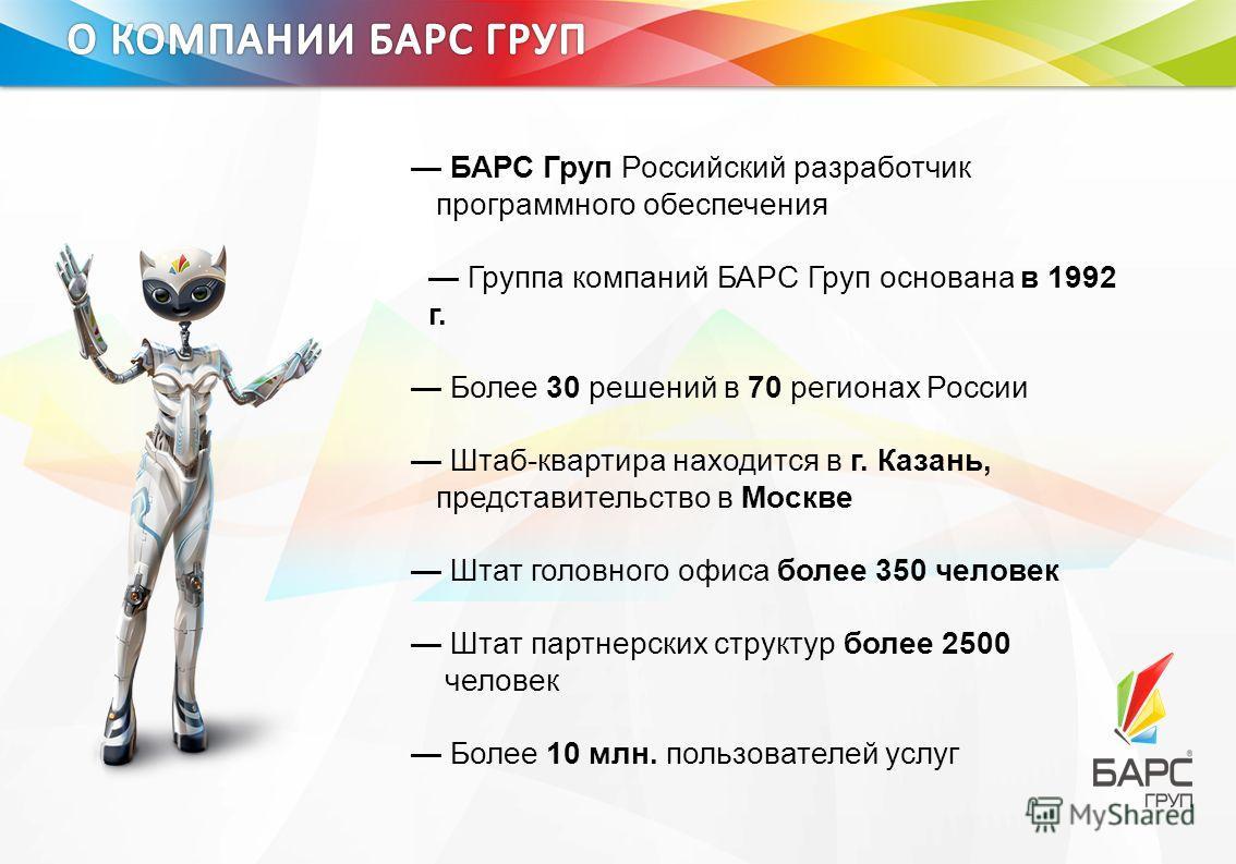 БАРС Груп Российский разработчик программного обеспечения Группа компаний БАРС Груп основана в 1992 г. Более 30 решений в 70 регионах России Штаб-квартира находится в г. Казань, представительство в Москве Штат головного офиса более 350 человек Штат п