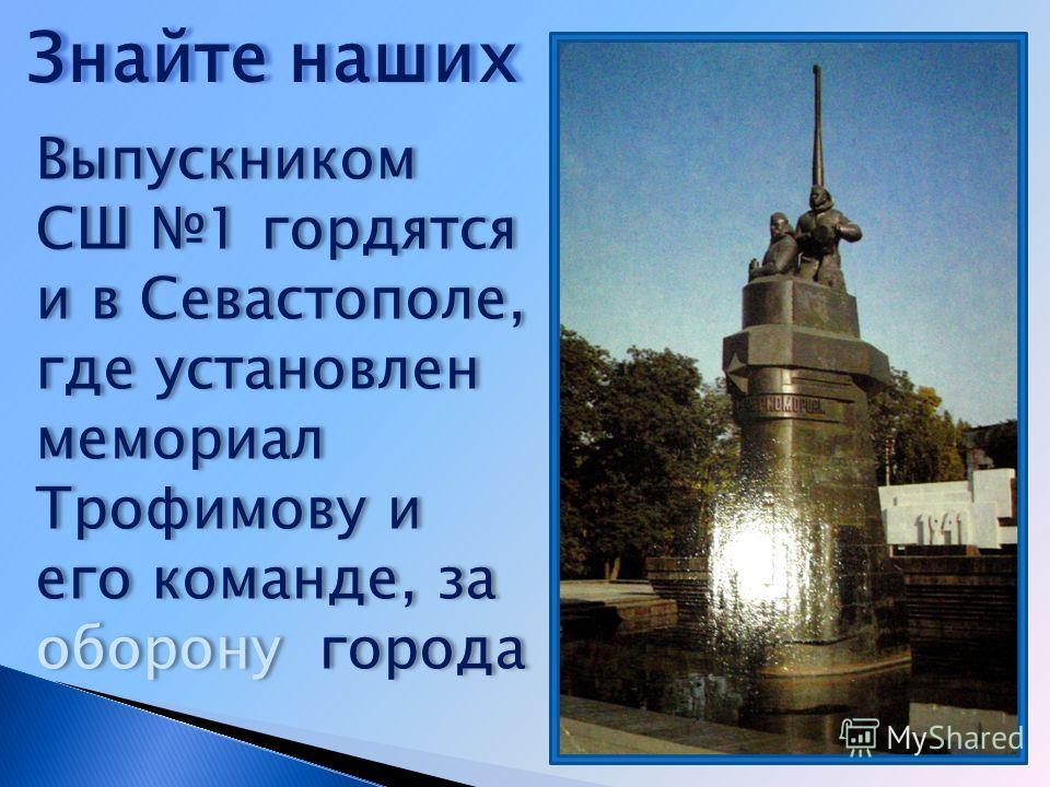 Выпускником СШ 1 гордятся и в Севастополе, где установлен мемориал Трофимову и его команде, за оборону города Знайте наших