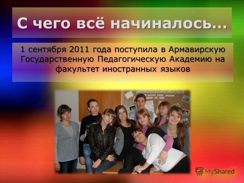 С чего всё начиналось… 1 сентября 2011 года поступила в Армавирскую Государственную Педагогическую Академию на факультет иностранных языков