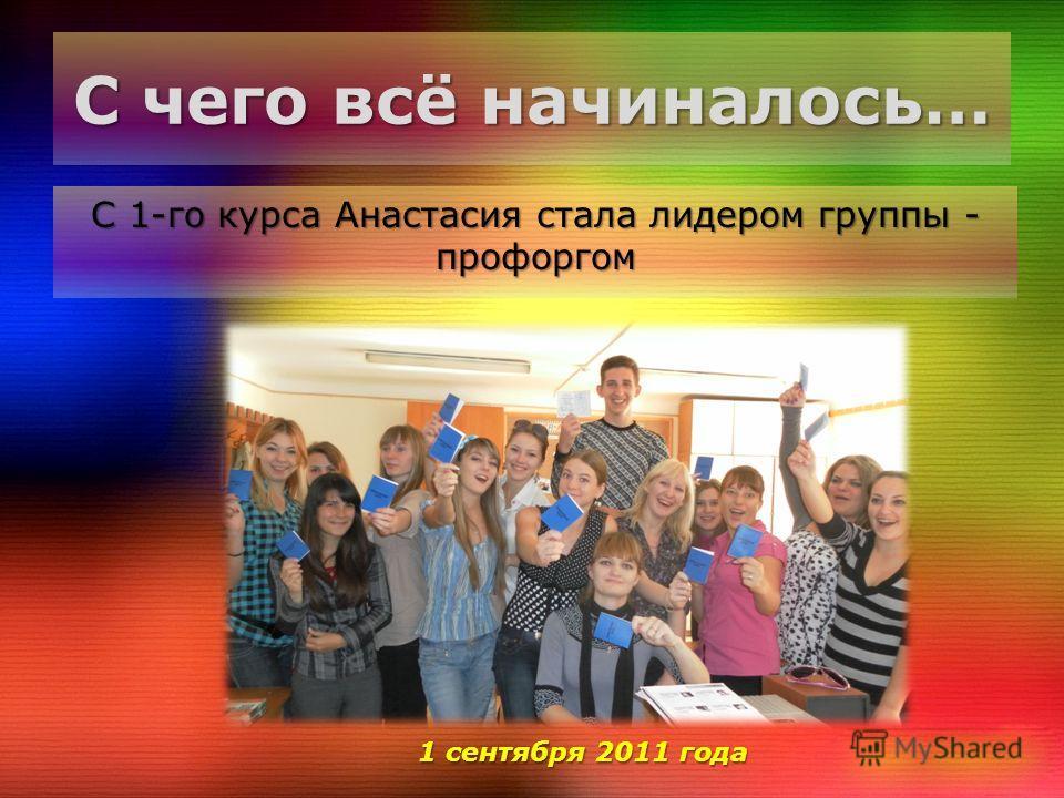 С чего всё начиналось… С 1-го курса Анастасия стала лидером группы - профоргом 1 сентября 2011 года