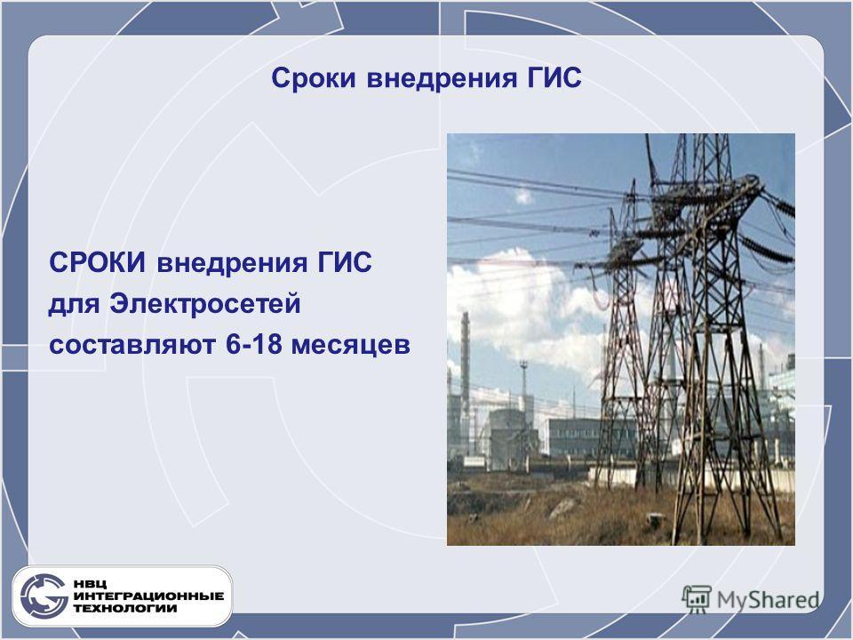 Сроки внедрения ГИС СРОКИ внедрения ГИС для Электросетей составляют 6-18 месяцев