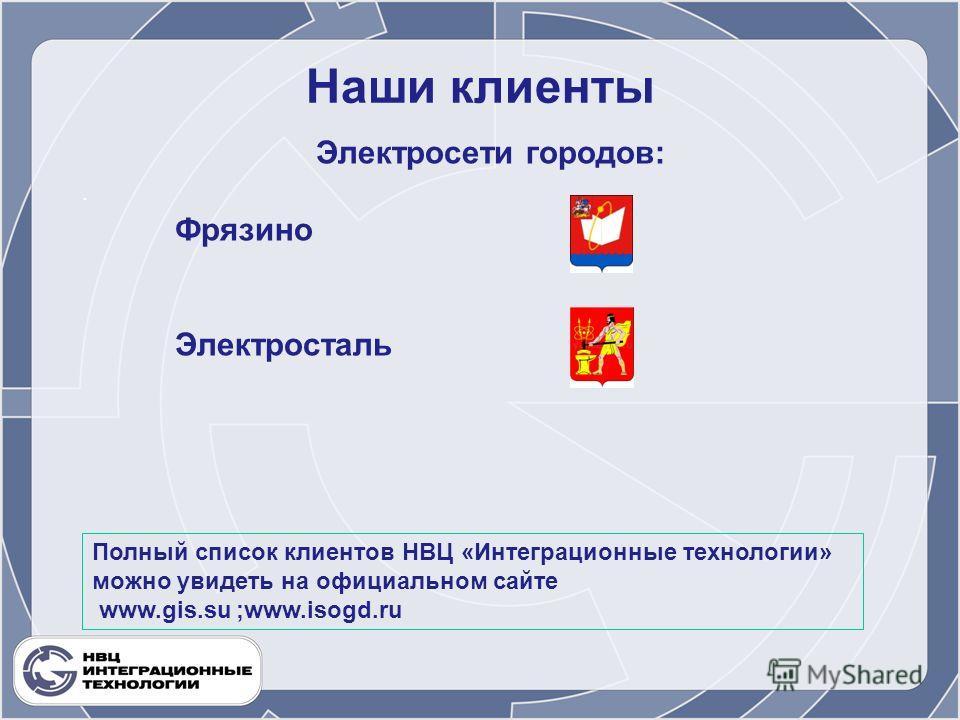 Наши клиенты. Электросети городов: Фрязино Электросталь Полный список клиентов НВЦ «Интеграционные технологии» можно увидеть на официальном сайте www.gis.su ;www.isogd.ru