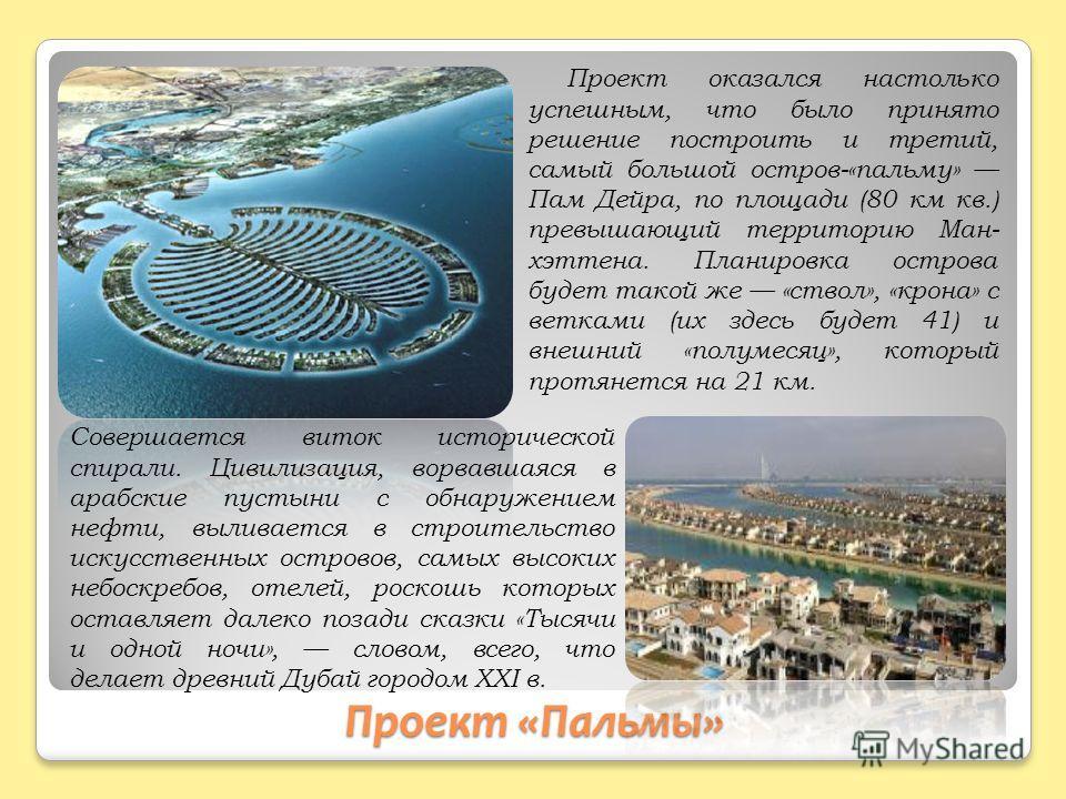 Проект «Пальмы» Проект оказался настолько успешным, что было принято решение построить и третий, самый большой остров-«пальму» Пам Дейра, по площади (80 км кв.) превышающий территорию Ман- хэттена. Планировка острова будет такой же «ствол», «крона» с