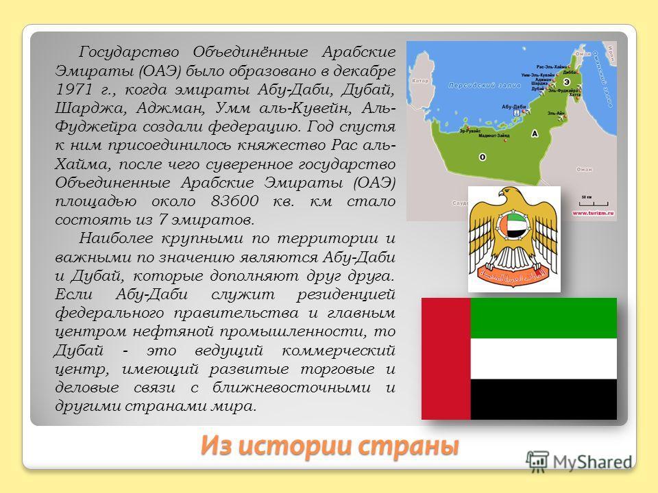 Из истории страны Государство Объединённые Арабские Эмираты (ОАЭ) было образовано в декабре 1971 г., когда эмираты Абу-Даби, Дубай, Шарджа, Аджман, Умм аль-Кувейн, Аль- Фуджейра создали федерацию. Год спустя к ним присоединилось княжество Рас аль- Ха