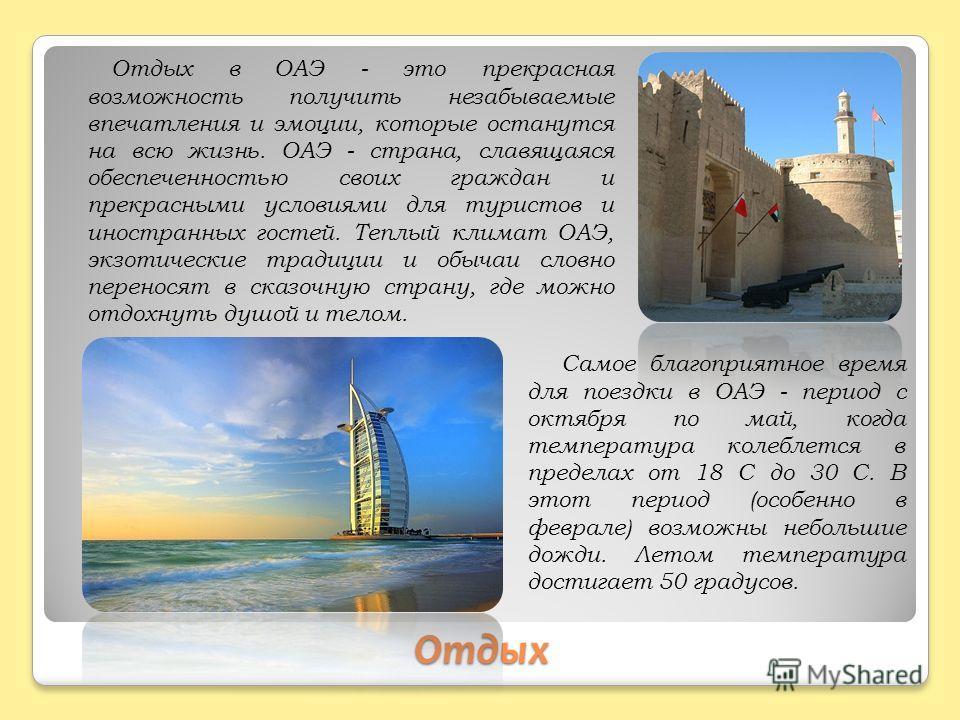 Отдых Отдых в ОАЭ - это прекрасная возможность получить незабываемые впечатления и эмоции, которые останутся на всю жизнь. ОАЭ - страна, славящаяся обеспеченностью своих граждан и прекрасными условиями для туристов и иностранных гостей. Теплый климат