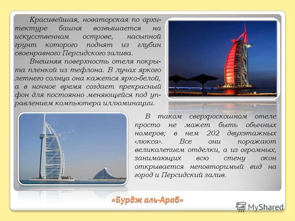 «Бурдж аль-Араб» Красивейшая, новаторская по архи- тектуре башня возвышается на искусственном острове, насыпной грунт которого поднят из глубин своенравного Персидского залива. Внешняя поверхность отеля покры- та пленкой из тефлона. В лучах яркого ле