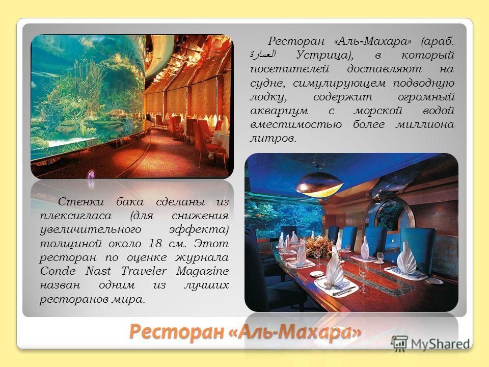 Ресторан «Аль-Махара» Ресторан «Аль-Махара» (араб. العمارة Устрица), в который посетителей доставляют на судне, симулирующем подводную лодку, содержит огромный аквариум с морской водой вместимостью более миллиона литров. Стенки бака сделаны из плекси