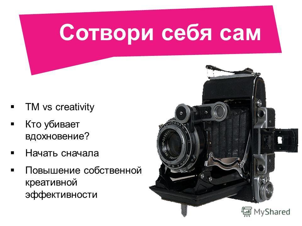 Сотвори себя сам TM vs creativity Кто убивает вдохновение? Начать сначала Повышение собственной креативной эффективности