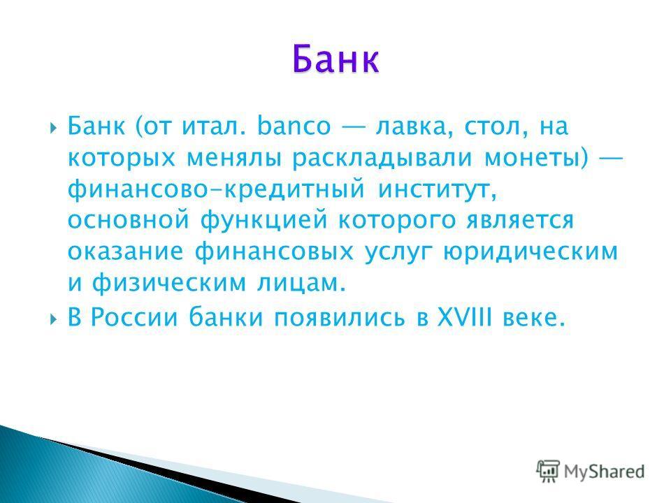 Банк (от итал. banco лавка, стол, на которых менялы раскладывали монеты) финансово-кредитный институт, основной функцией которого является оказание финансовых услуг юридическим и физическим лицам. В России банки появились в XVIII веке.