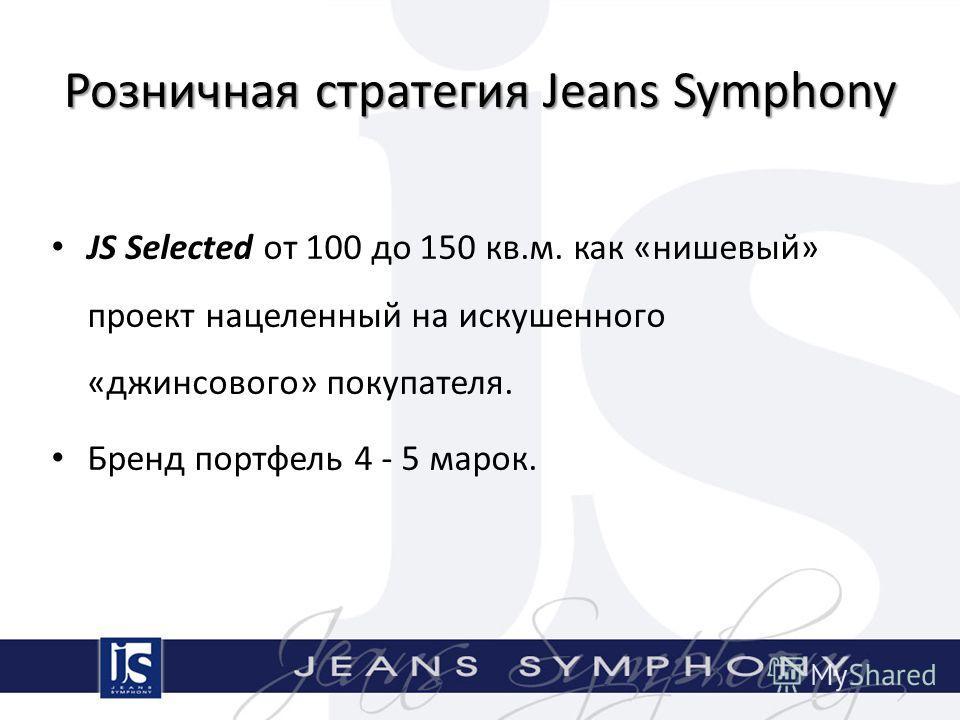 Розничная стратегия Jeans Symphony JS Selected от 100 до 150 кв.м. как «нишевый» проект нацеленный на искушенного «джинсового» покупателя. Бренд портфель 4 - 5 марок.