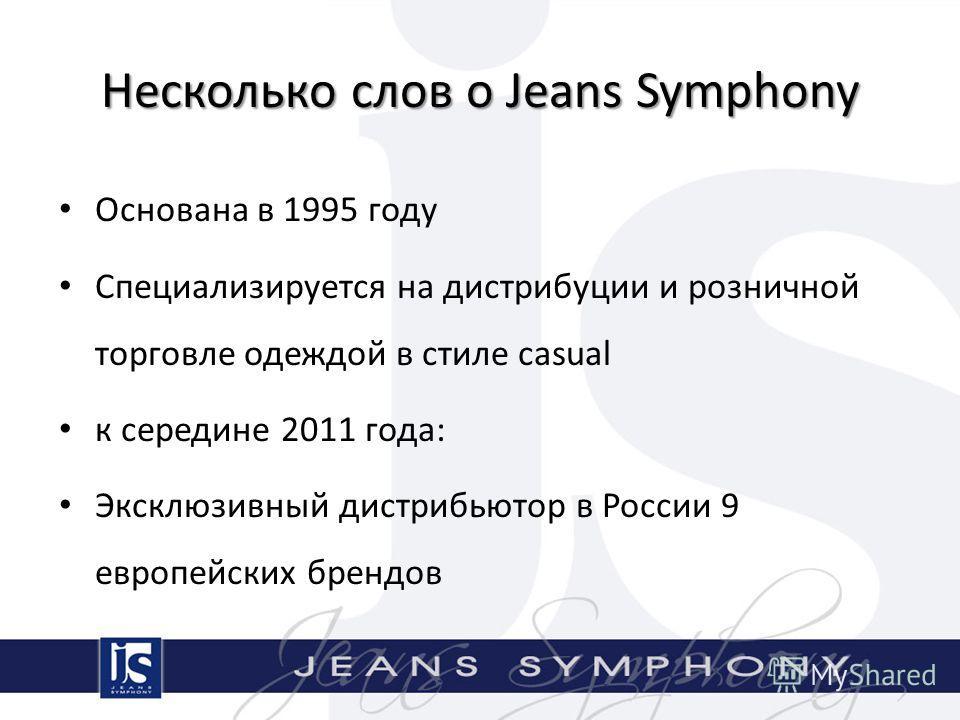 Несколько слов о Jeans Symphony Основана в 1995 году Специализируется на дистрибуции и розничной торговле одеждой в стиле casual к середине 2011 года: Эксклюзивный дистрибьютор в России 9 европейских брендов