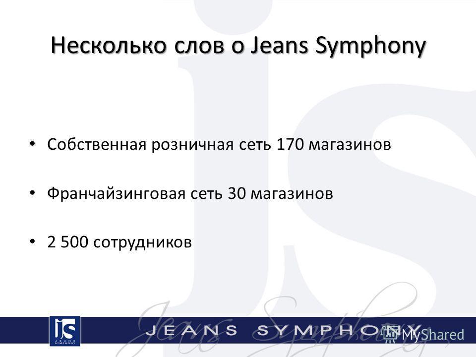 Несколько слов о Jeans Symphony Собственная розничная сеть 170 магазинов Франчайзинговая сеть 30 магазинов 2 500 сотрудников