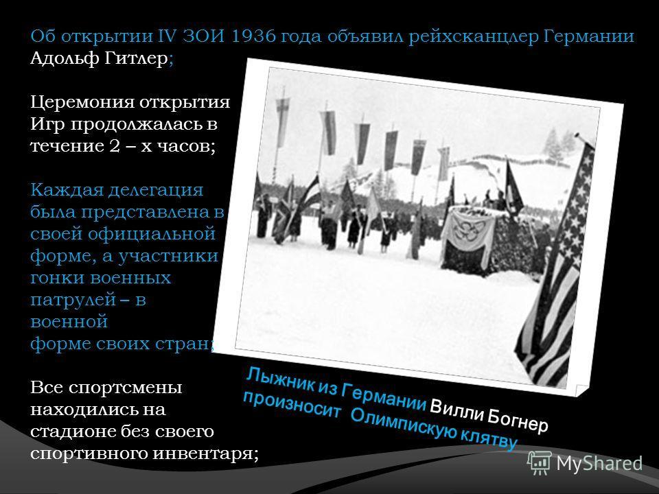 Об открытии IV ЗОИ 1936 года объявил рейхсканцлер Германии Адольф Гитлер; Церемония открытия Игр продолжалась в течение 2 – х часов; Каждая делегация была представлена в своей официальной форме, а участники гонки военных патрулей – в военной форме св