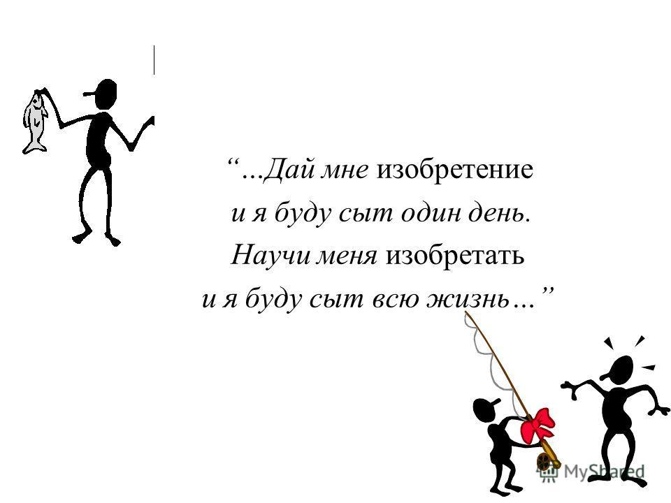 …Дай мне изобретение и я буду сыт один день. Научи меня изобретать и я буду сыт всю жизнь…