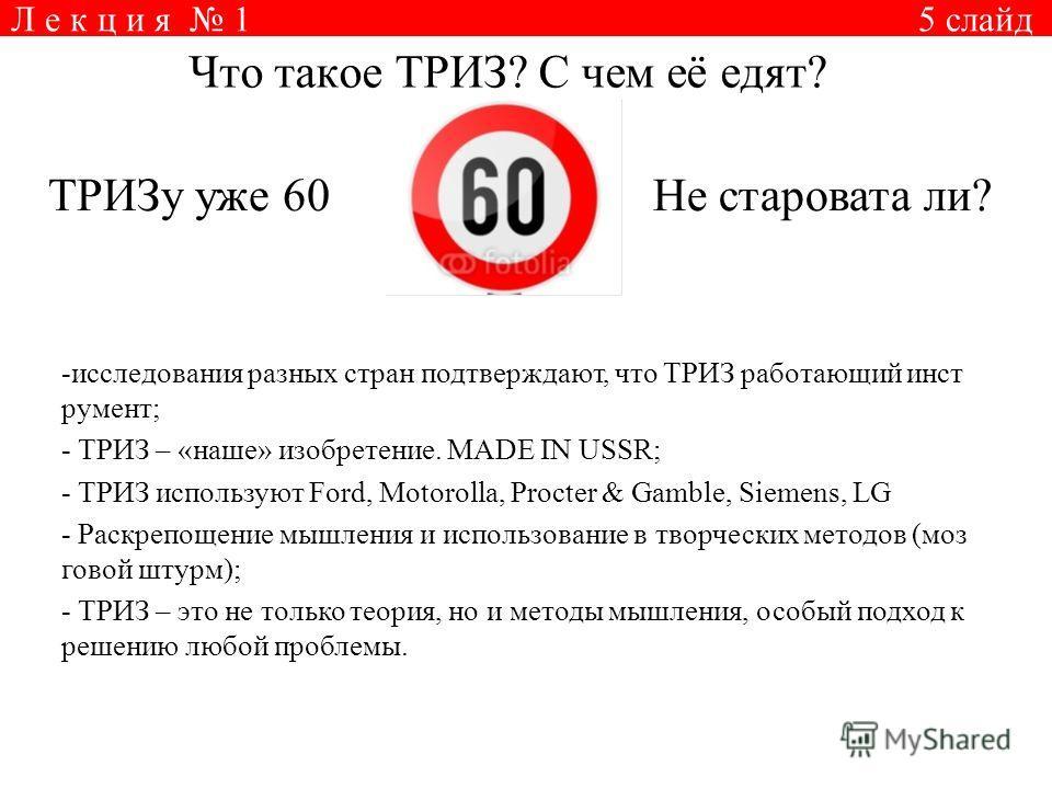 Л е к ц и я 1 5 слайд Что такое ТРИЗ? С чем её едят? ТРИЗу уже 60Не старовата ли? -исследования разных стран подтверждают, что ТРИЗ работающий инст румент; - ТРИЗ – «наше» изобретение. MADE IN USSR; - ТРИЗ используют Ford, Motorolla, Procter & Gamble