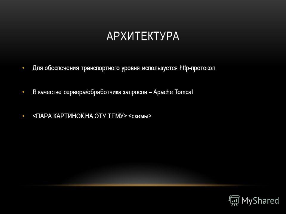 АРХИТЕКТУРА Для обеспечения транспортного уровня используется http-протокол В качестве сервера/обработчика запросов – Apache Tomcat