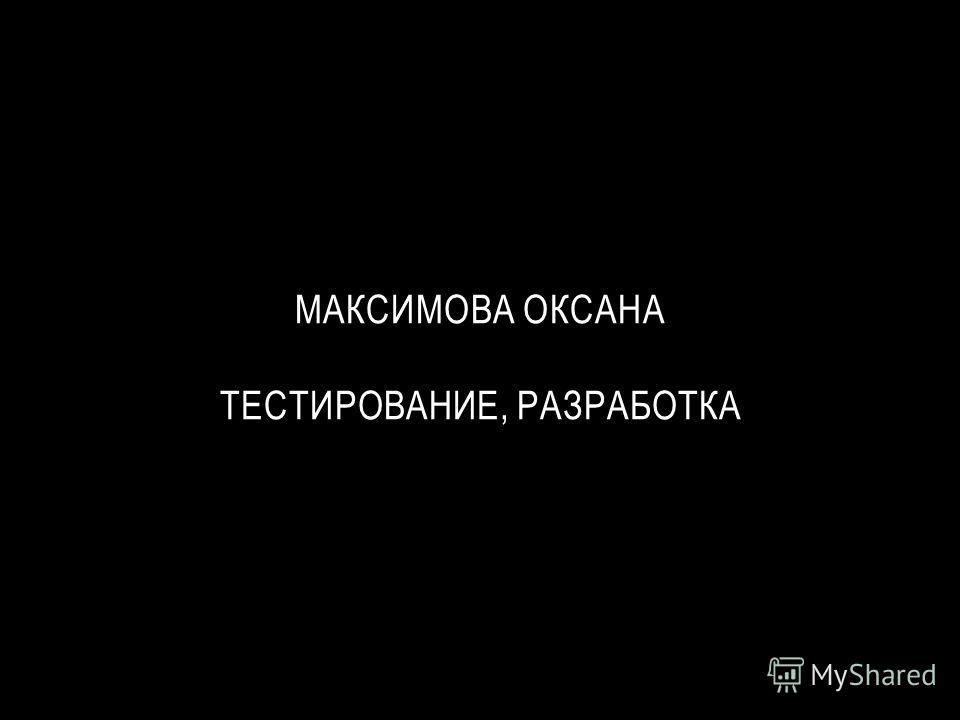 МАКСИМОВА ОКСАНА ТЕСТИРОВАНИЕ, РАЗРАБОТКА