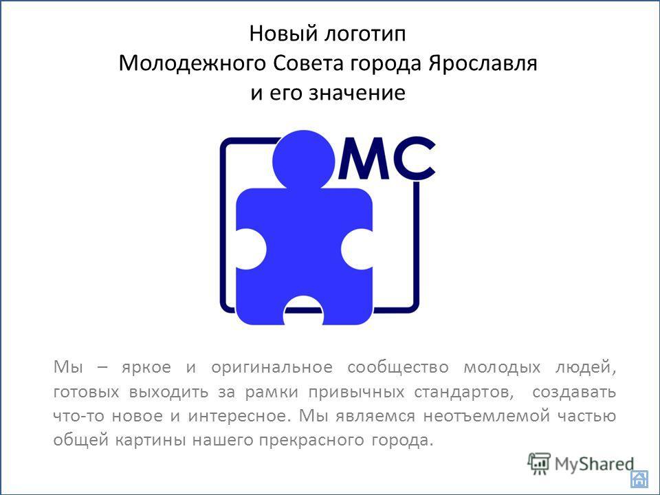 Новый логотип Молодежного Совета города Ярославля и его значение Мы – яркое и оригинальное сообщество молодых людей, готовых выходить за рамки привычных стандартов, создавать что-то новое и интересное. Мы являемся неотъемлемой частью общей картины на