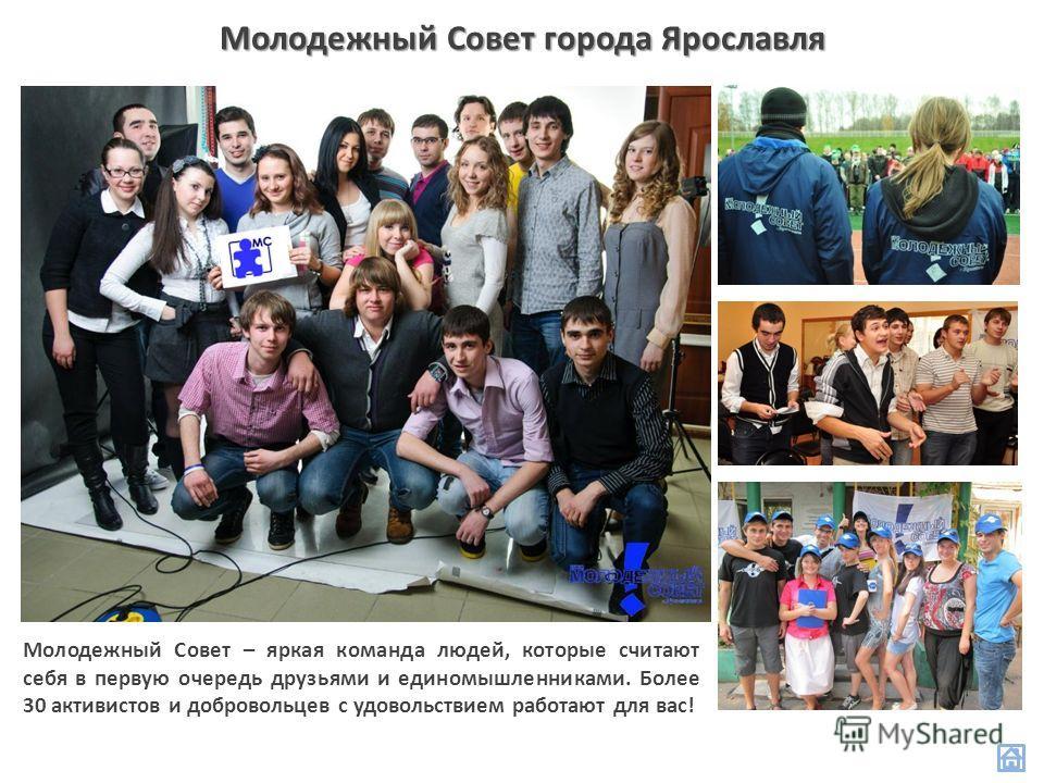 Молодежный Совет города Ярославля Молодежный Совет – яркая команда людей, которые считают себя в первую очередь друзьями и единомышленниками. Более 30 активистов и добровольцев с удовольствием работают для вас!