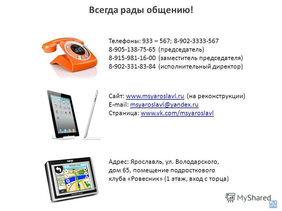 Всегда рады общению! Телефоны: 933 – 567; 8-902-3333-567 8-905-138-75-65 (председатель) 8-915-981-16-00 (заместитель председателя) 8-902-331-83-84 (исполнительный директор) Сайт: www.msyaroslavl.ru (на реконструкции)www.msyaroslavl.ru E-mail: msyaros