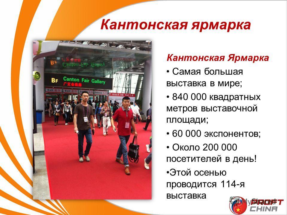 Кантонская ярмарка Кантонская Ярмарка Самая большая выставка в мире; 840 000 квадратных метров выставочной площади; 60 000 экспонентов; Около 200 000 посетителей в день! Этой осенью проводится 114-я выставка