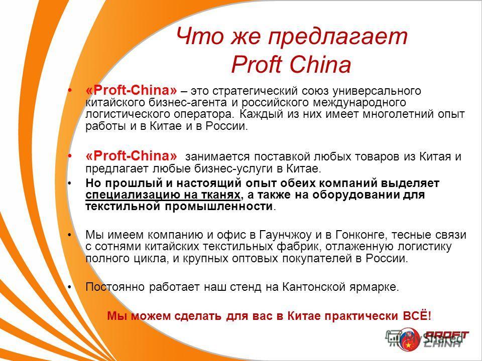 Что же предлагает Proft Сhina «Proft-Сhina» – это стратегический союз универсального китайского бизнес-агента и российского международного логистического оператора. Каждый из них имеет многолетний опыт работы и в Китае и в России. «Proft-Сhina» заним