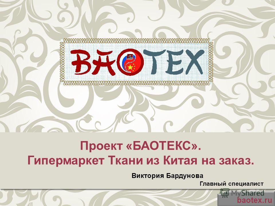 Проект «БАОТЕКС». Гипермаркет Ткани из Китая на заказ. baotex.ru Виктория Бардунова Главный специалист