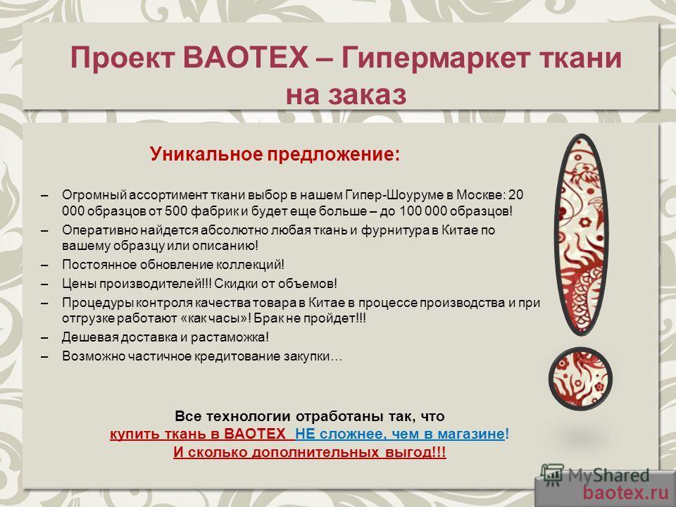 Проект BAOTEX – Гипермаркет ткани на заказ Уникальное предложение: –Огромный ассортимент ткани выбор в нашем Гипер-Шоуруме в Москве: 20 000 образцов от 500 фабрик и будет еще больше – до 100 000 образцов! –Оперативно найдется абсолютно любая ткань и