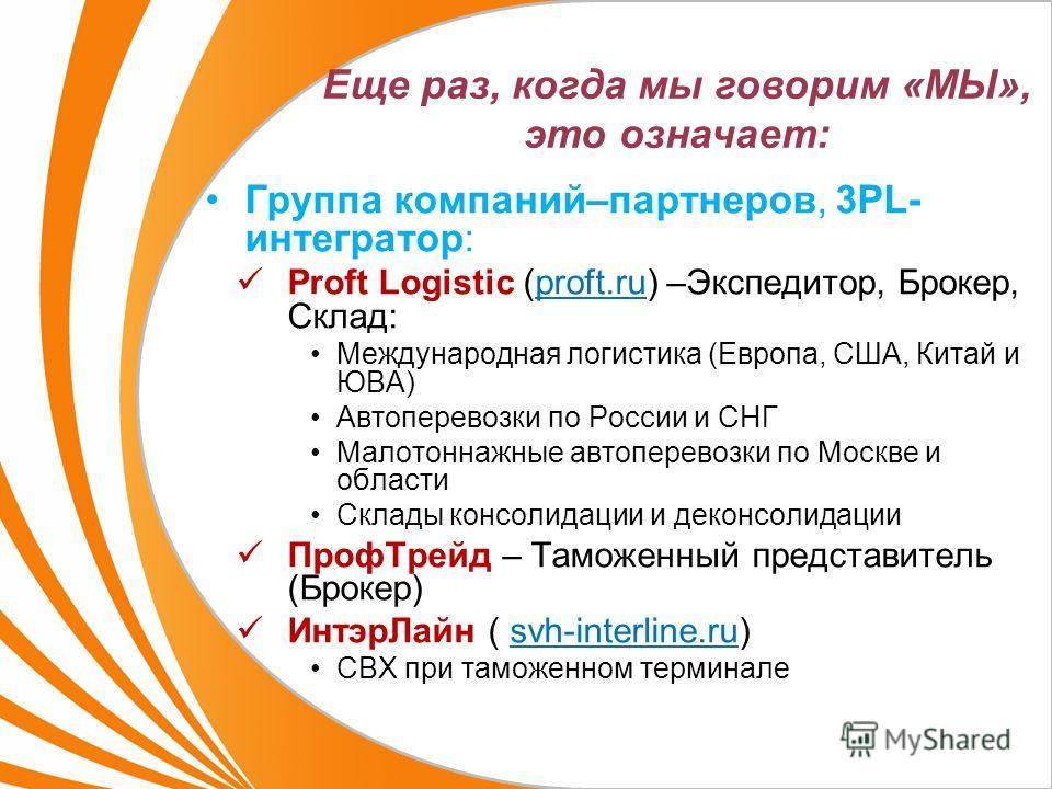 Еще раз, когда мы говорим «МЫ», это означает: Группа компаний–партнеров, 3PL- интегратор: Proft Logistic (proft.ru) –Экспедитор, Брокер, Склад: Международная логистика (Европа, США, Китай и ЮВА) Автоперевозки по России и СНГ Малотоннажные автоперевоз