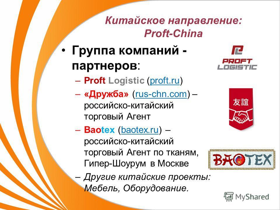 Китайское направление: Proft-China Группа компаний - партнеров: –Proft Logistic (proft.ru) –«Дружба» (rus-chn.com) – российско-китайский торговый Агент –Baotex (baotex.ru) – российско-китайский торговый Агент по тканям, Гипер-Шоурум в Москве –Другие