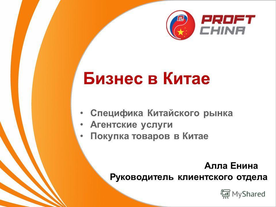 Бизнес в Китае Специфика Китайского рынка Агентские услуги Покупка товаров в Китае Алла Енина Руководитель клиентского отдела