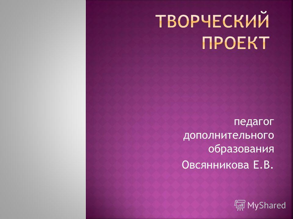 педагог дополнительного образования Овсянникова Е.В.