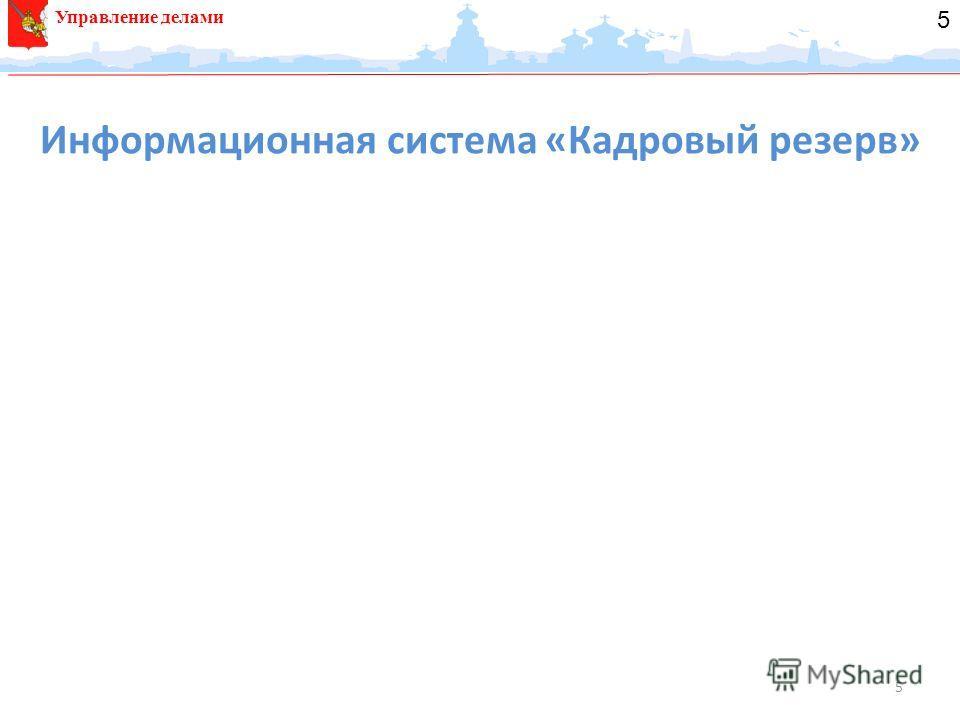 5 Информационная система «Кадровый резерв» 20.11.2012 14.03.2013 12.02.2013 Управление делами 5